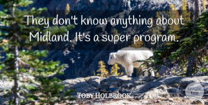 Toby Holbrook Quote About Super: They Dont Know Anything About...