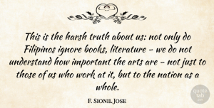 Truth Quotes, F. Sionil Jose Quote About Arts, Harsh, Ignore, Nation, Truth: This Is The Harsh Truth...