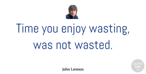 John Lennon Quote About Love, Inspirational, Life: Time You Enjoy Wasting Was...