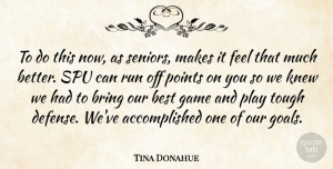 Tina Donahue Quote About Best, Bring, Game, Knew, Points: To Do This Now As...