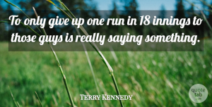 Terry Kennedy Quote About Guys, Innings, Run, Saying: To Only Give Up One...