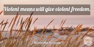 Giving Quotes, Mahatma Gandhi Quote About Mean, Giving, Violent: Violent Means Will Give Violent...