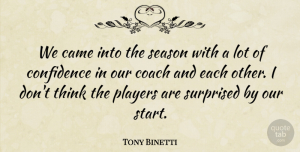 Tony Binetti Quote About Came, Coach, Confidence, Players, Season: We Came Into The Season...