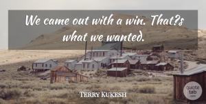Terry Kukesh Quote About Came: We Came Out With A...