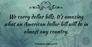 Theresa Mellott Quote About Almost, Amazing, Bill, Carry, Dollar: We Carry Dollar Bills Its...
