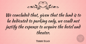 Terry Egan Quote About Acquire, Concluded, Dedicated, Expense, Given: We Concluded That Given That...