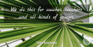 Tina Barnard Quote About Kinds, Teachers: We Do This For Coaches...