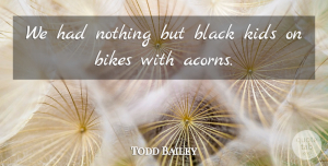 Todd Bailey Quote About Bikes, Black, Kids: We Had Nothing But Black...