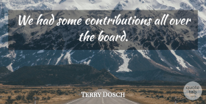 Terry Dosch Quote About undefined: We Had Some Contributions All...