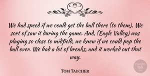 Tom Taucher Quote About Ball, Close, Knew, Playing, Pop: We Had Speed If We...
