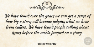 Terry Murphy Quote About Found, Hear, Issues, Judging, Media: We Have Found Over The...
