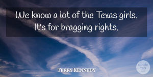 Terry Kennedy Quote About Bragging, Texas: We Know A Lot Of...