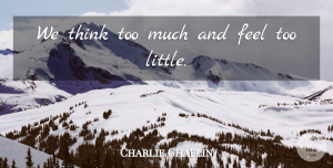 Charlie Chaplin Quote About Kindness, Thinking, Littles: We Think Too Much And...