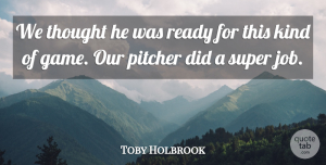 Toby Holbrook Quote About Pitcher, Ready, Super: We Thought He Was Ready...