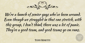 Tony Binetti Quote About Bunch, Good, Guys, Senior, Struggled: Were A Bunch Of Senior...