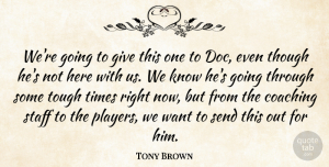 Tony Brown Quote About Coaching, Send, Staff, Though, Tough: Were Going To Give This...