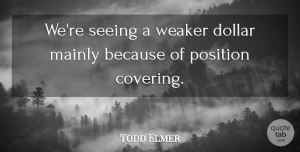 Todd Elmer Quote About Dollar, Mainly, Position, Seeing, Weaker: Were Seeing A Weaker Dollar...