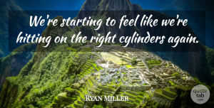 Ryan Miller Quote About Cylinders, Hitting, Starting: Were Starting To Feel Like...