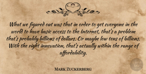 Problem Quotes, Mark Zuckerberg Quote About Access, Basic, Billions, Figured, Low: What We Figured Out Was...