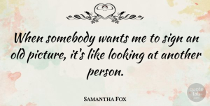 Samantha Fox Quote About Somebody, Wants: When Somebody Wants Me To...