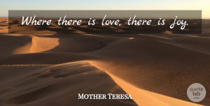 Joy Quotes, Mother Teresa Quote About Joy: Where There Is Love There...