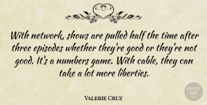 Valerie Cruz Quote About Episodes, Good, Half, Numbers, Pulled: With Network Shows Are Pulled...