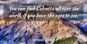 World Quotes, Mother Teresa Quote About Eye, World, Calcutta: You Can Find Calcutta All...