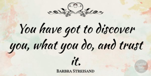 Trust Quotes, Barbra Streisand Quote About Trust, Self Esteem, Songwriting: You Have Got To Discover...