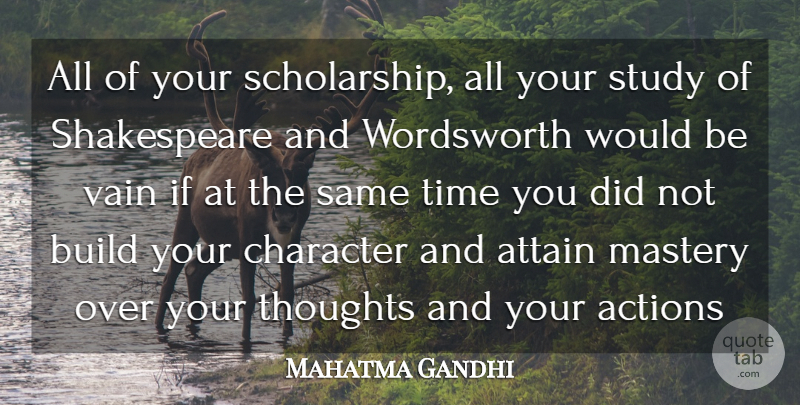 Mahatma Gandhi Quote About Action, Actions, Attain, Build, Character: All Of Your Scholarship All...