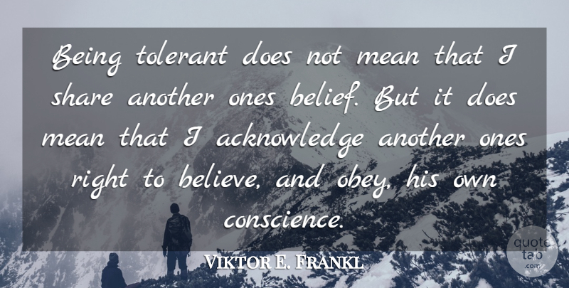 Viktor E. Frankl Quote About Mean, Share, Tolerant: Being Tolerant Does Not Mean...