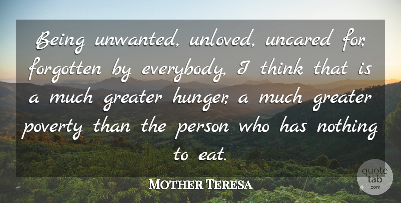Mother Teresa Quote About Sad, Sympathy, Thinking: Being Unwanted Unloved Uncared For...