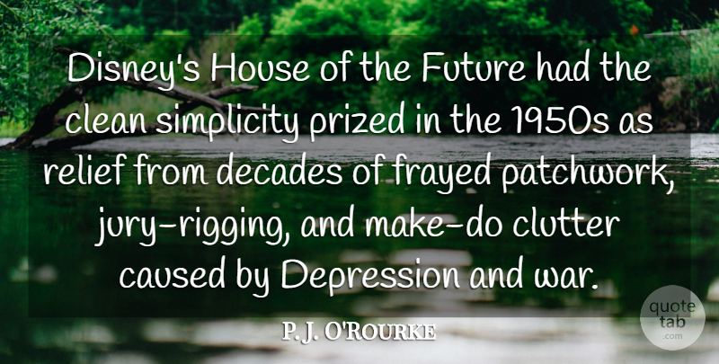 P. J. O'Rourke Quote About Caused, Clean, Clutter, Decades, Future: Disneys House Of The Future...