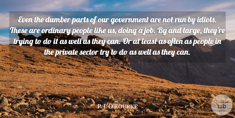 P. J. O'Rourke Quote About Dumber, Government, Parts, People, Private: Even The Dumber Parts Of...