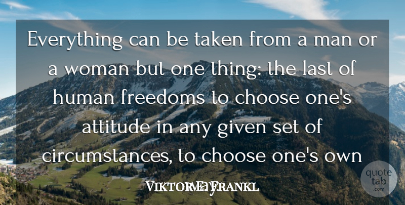 Viktor E. Frankl Quote About Attitude, Austrian Psychologist, Choose, Freedoms, Given: Everything Can Be Taken From...