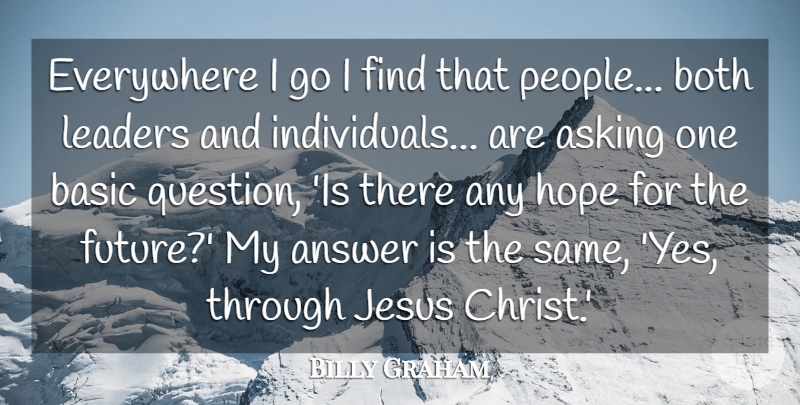 Billy Graham Quote About Answer, Asking, Basic, Both, Everywhere: Everywhere I Go I Find...
