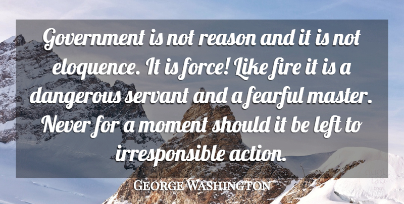 George Washington Quote About Dangerous, Fearful, Fire, Government, Left: Government Is Not Reason And...