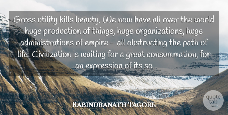 Rabindranath Tagore Quote About Civilization, Empire, Expression, Great, Gross: Gross Utility Kills Beauty We...