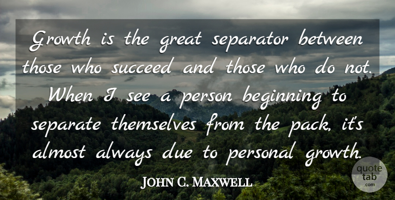 John C. Maxwell Quote About Leadership, Growth, Succeed: Growth Is The Great Separator...