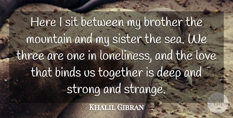 Khalil Gibran Quote About Binds, Brother, Deep, Love, Mountain: Here I Sit Between My...