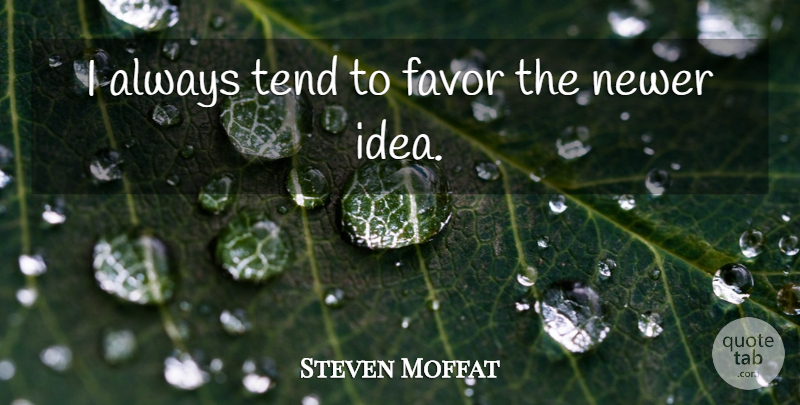Steven Moffat Quote About Ideas, Favors: I Always Tend To Favor...
