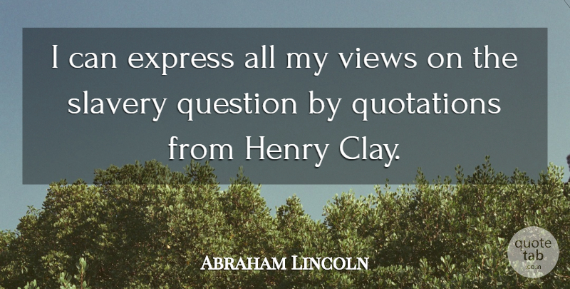 Abraham Lincoln Quote About Express, Henry, Question, Quotations, Slavery: I Can Express All My...