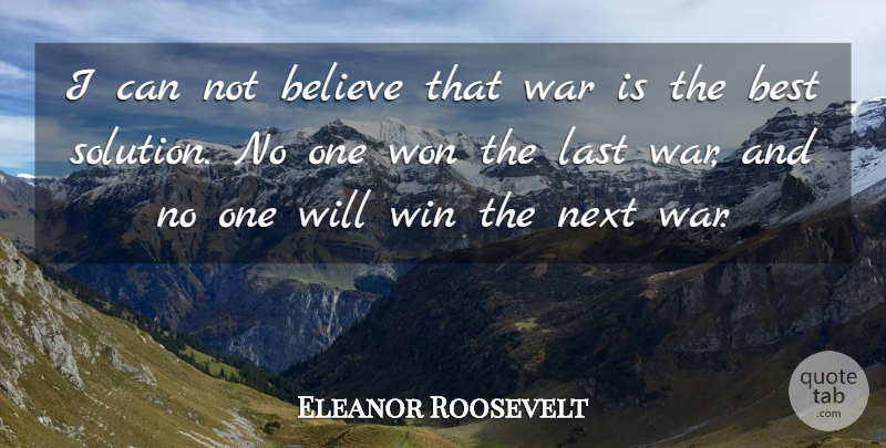 Eleanor Roosevelt Quote About War, Believe, Winning: I Can Not Believe That...