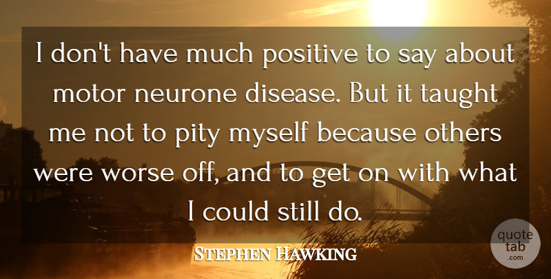Stephen Hawking Quote About Motor, Positive, Taught, Worse: I Dont Have Much Positive...