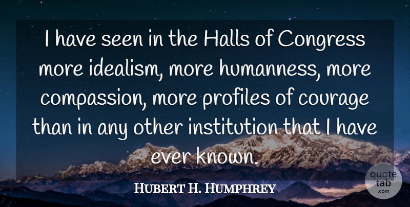 Hubert H. Humphrey Quote About Compassion, Profile, Congress: I Have Seen In The...