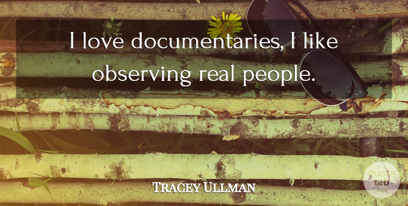 Tracey Ullman Quote About Real, People, Documentaries: I Love Documentaries I Like...