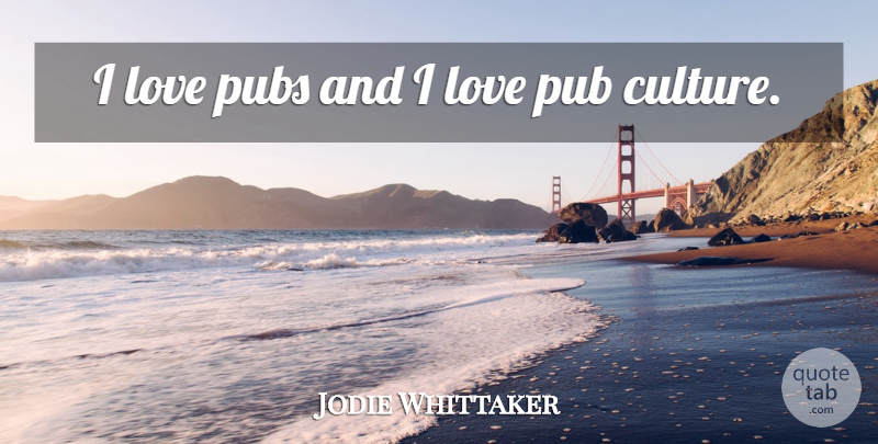 Jodie Whittaker Quote About Love, Pubs: I Love Pubs And I...