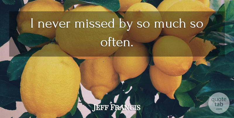 Jeff Francis Quote About Missed: I Never Missed By So...