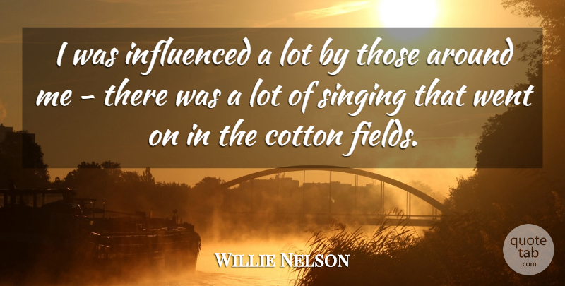 Willie Nelson Quote About Singing, Fields, Cotton: I Was Influenced A Lot...