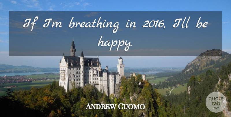 Andrew Cuomo Quote About Being Happy, Breathing, Cynical: If Im Breathing In 2016...