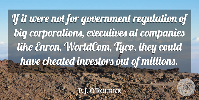 P. J. O'Rourke Quote About Cheated, Companies, Executives, Government, Investors: If It Were Not For...